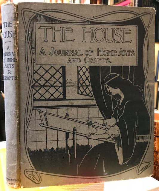 The House : The Journal of Home Arts and Crafs. A Monthly for the Artistic Home. Volume XI.